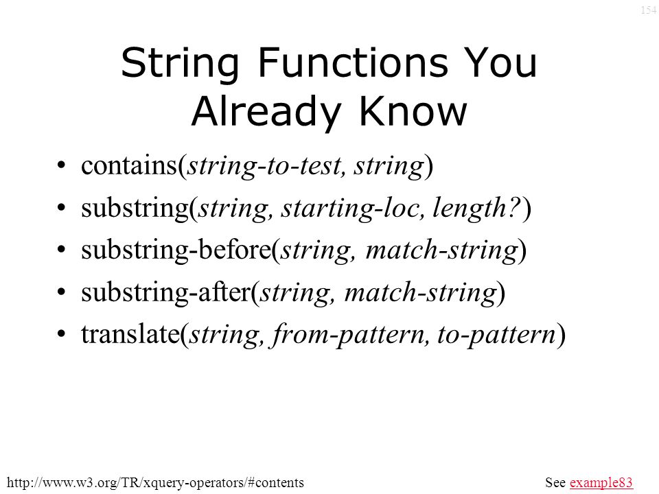 154 String Functions You Already Know contains(string-to-test, string) substring(string, starting-loc, length ) substring-before(string, match-string) substring-after(string, match-string) translate(string, from-pattern, to-pattern) See example83example83http://www.w3.org/TR/xquery-operators/#contents