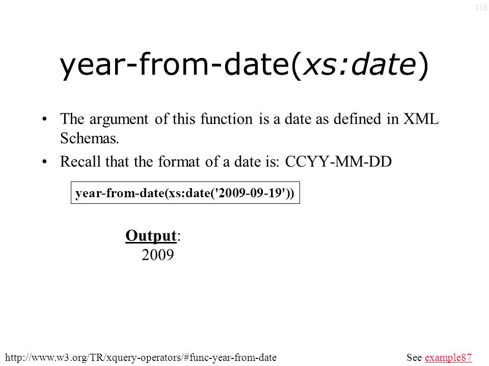 158 year-from-date(xs:date) The argument of this function is a date as defined in XML Schemas.
