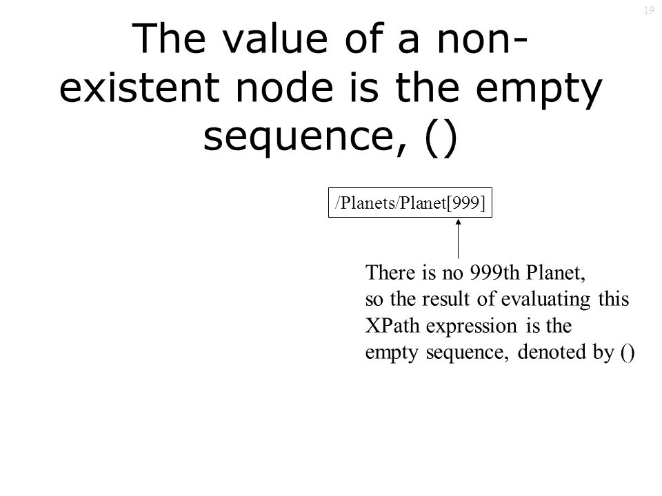 19 The value of a non- existent node is the empty sequence, () /Planets/Planet[999] There is no 999th Planet, so the result of evaluating this XPath expression is the empty sequence, denoted by ()