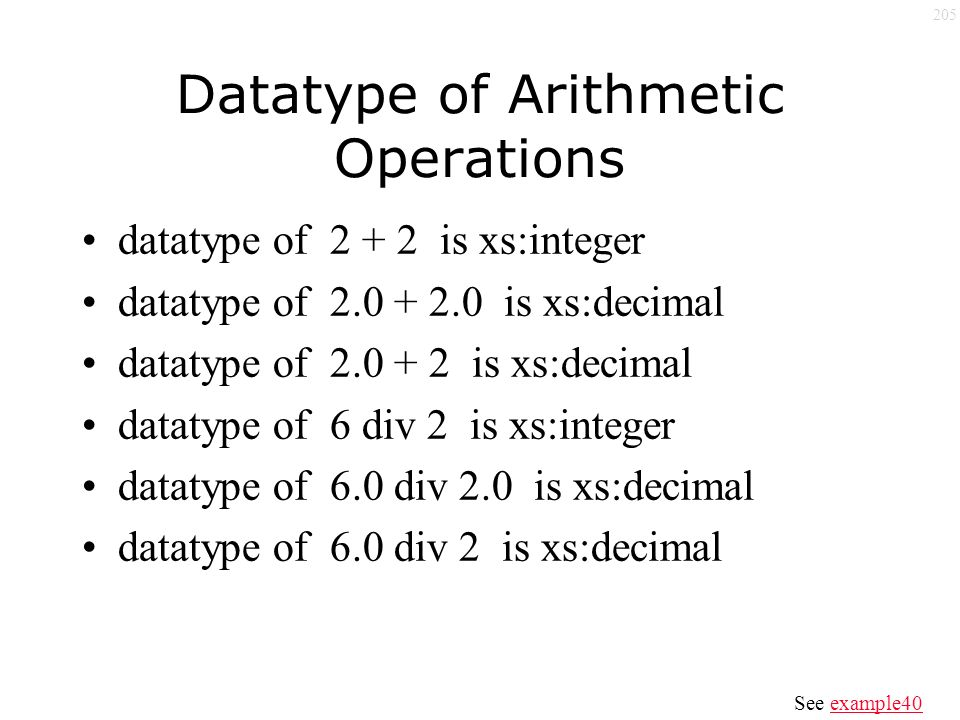 205 Datatype of Arithmetic Operations datatype of 2 + 2 is xs:integer datatype of 2.0 + 2.0 is xs:decimal datatype of 2.0 + 2 is xs:decimal datatype of 6 div 2 is xs:integer datatype of 6.0 div 2.0 is xs:decimal datatype of 6.0 div 2 is xs:decimal See example40example40