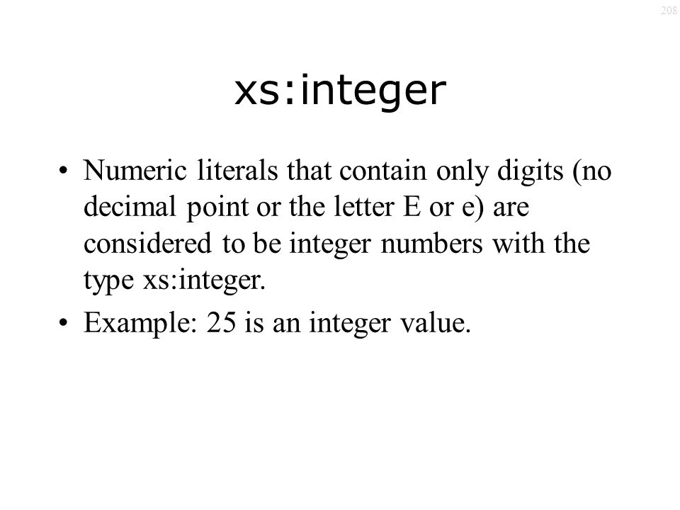 208 xs:integer Numeric literals that contain only digits (no decimal point or the letter E or e) are considered to be integer numbers with the type xs:integer.
