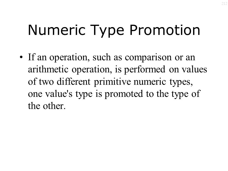 212 Numeric Type Promotion If an operation, such as comparison or an arithmetic operation, is performed on values of two different primitive numeric types, one value s type is promoted to the type of the other.
