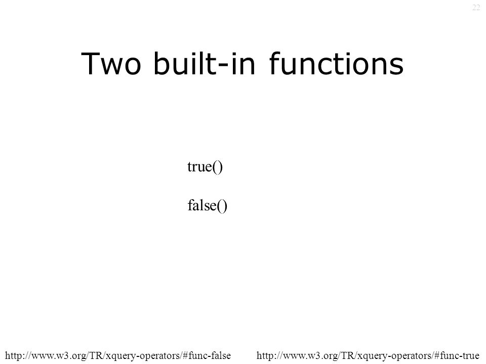 22 Two built-in functions true() false() http://www.w3.org/TR/xquery-operators/#func-truehttp://www.w3.org/TR/xquery-operators/#func-false
