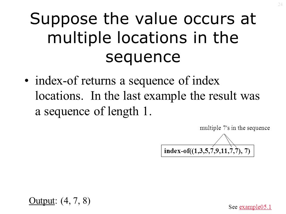 24 Suppose the value occurs at multiple locations in the sequence index-of returns a sequence of index locations.