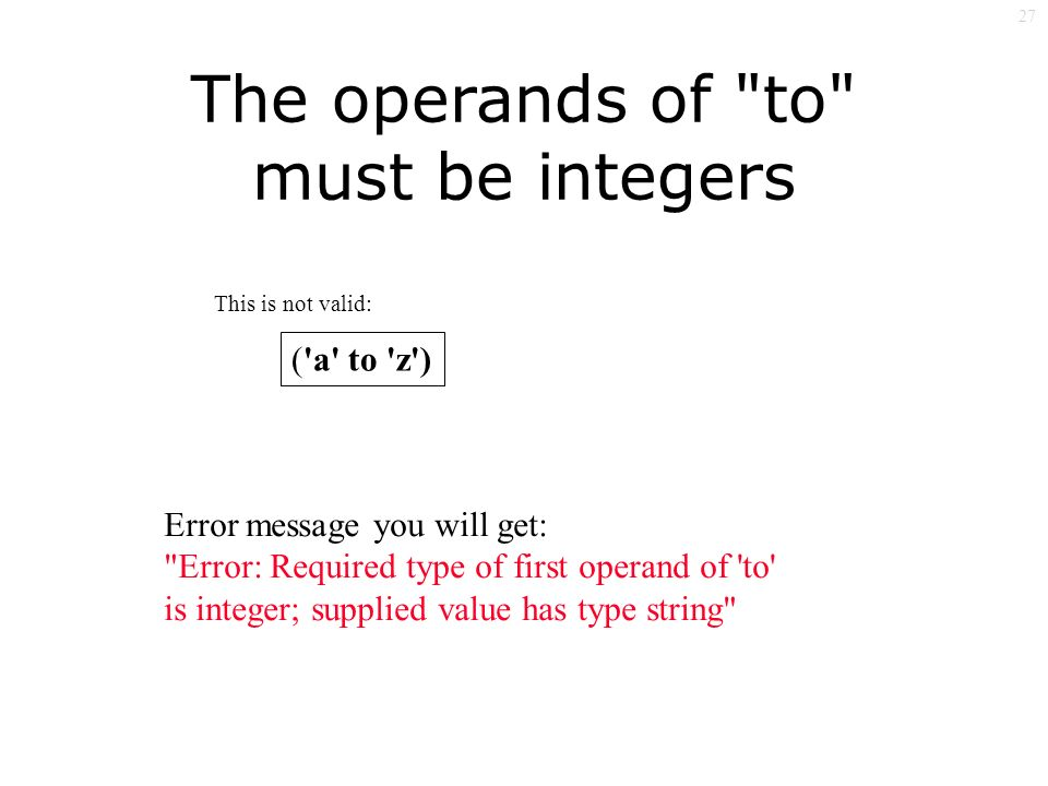 27 The operands of to must be integers ( a to z ) Error message you will get: Error: Required type of first operand of to is integer; supplied value has type string This is not valid: