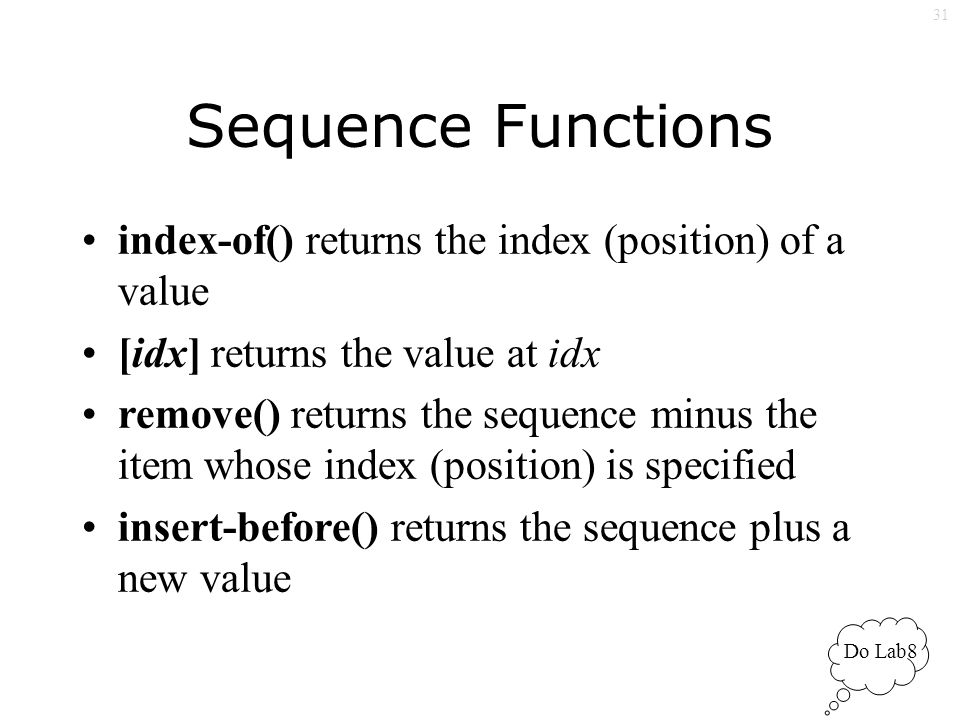 31 Sequence Functions index-of() returns the index (position) of a value [idx] returns the value at idx remove() returns the sequence minus the item whose index (position) is specified insert-before() returns the sequence plus a new value Do Lab8
