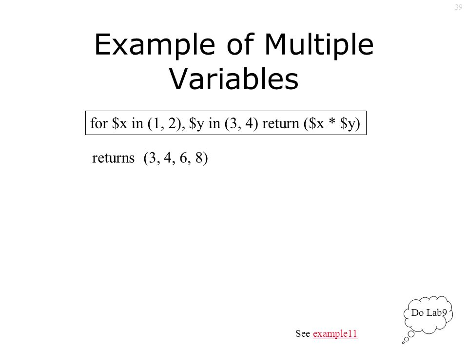 39 Example of Multiple Variables for $x in (1, 2), $y in (3, 4) return ($x * $y) returns (3, 4, 6, 8) See example11example11 Do Lab9