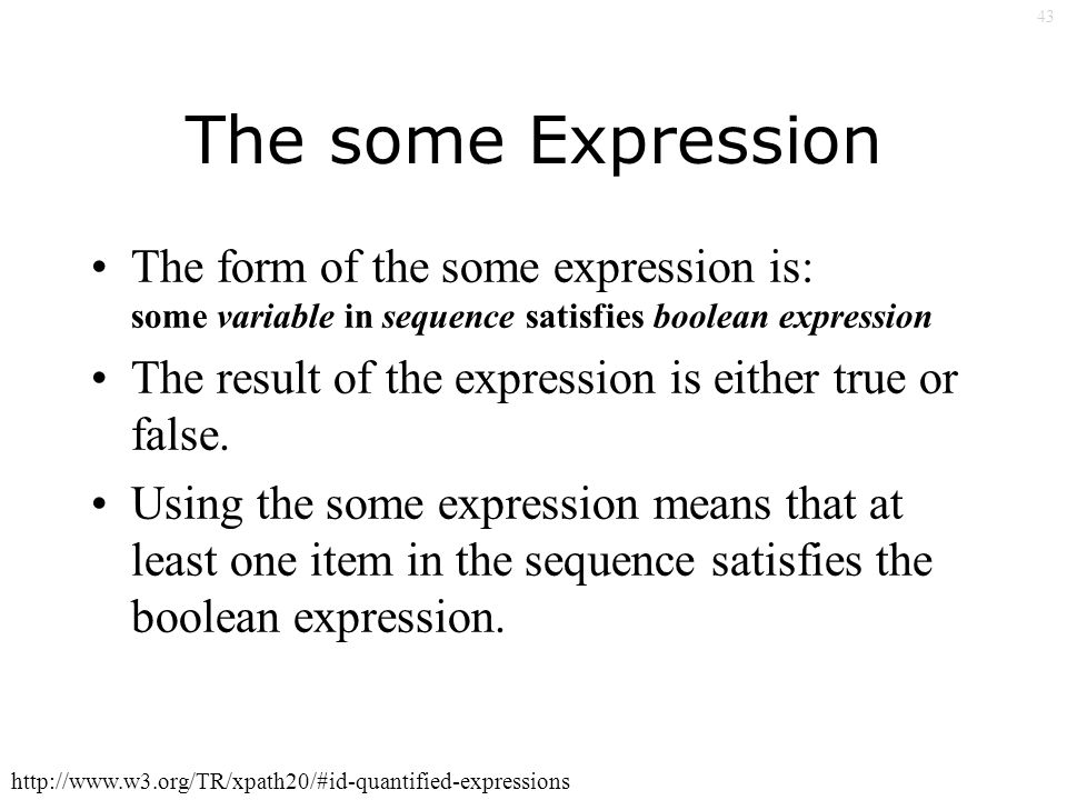43 The some Expression The form of the some expression is: some variable in sequence satisfies boolean expression The result of the expression is either true or false.