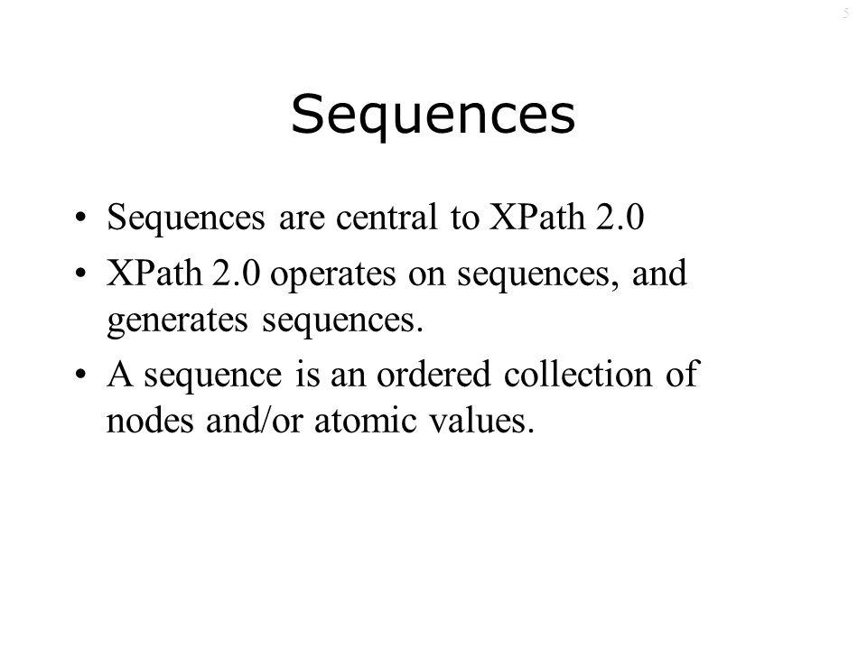 5 Sequences Sequences are central to XPath 2.0 XPath 2.0 operates on sequences, and generates sequences.