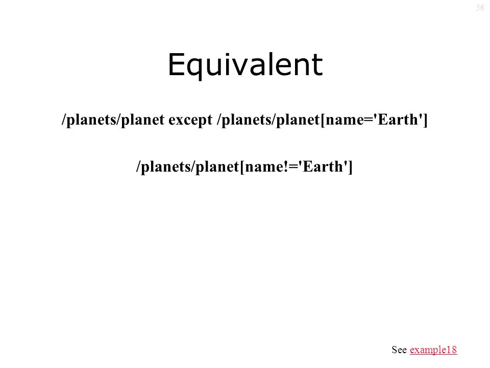 56 Equivalent /planets/planet except /planets/planet[name= Earth ] /planets/planet[name!= Earth ] See example18example18