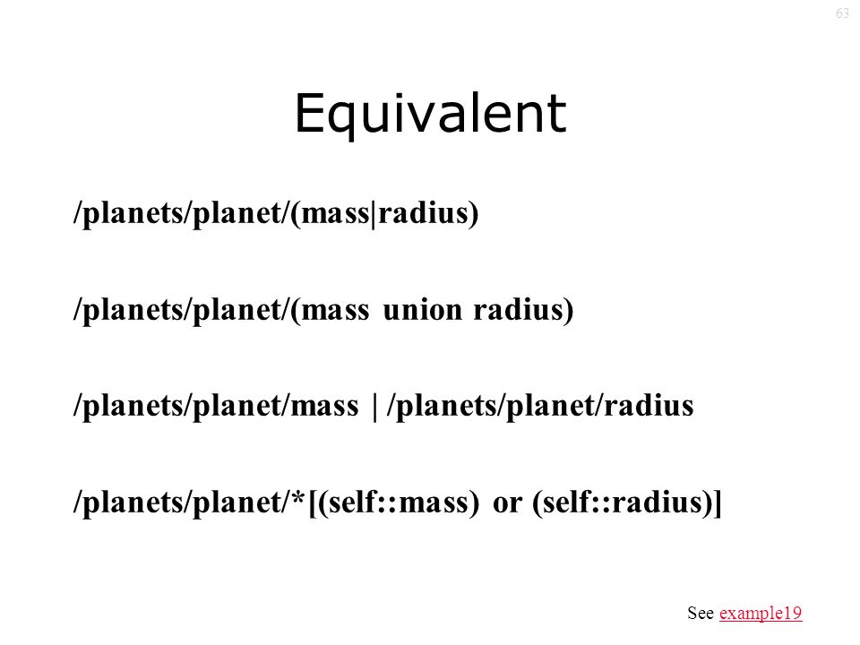 63 Equivalent /planets/planet/(mass|radius) /planets/planet/(mass union radius) /planets/planet/mass | /planets/planet/radius /planets/planet/*[(self::mass) or (self::radius)] See example19example19