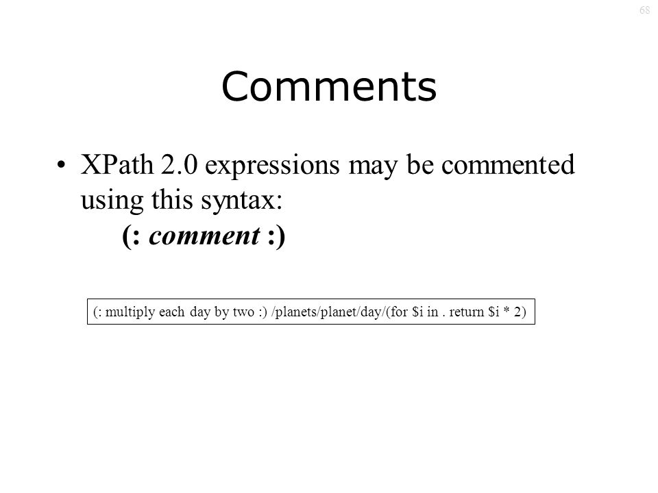 68 Comments XPath 2.0 expressions may be commented using this syntax: (: comment :) (: multiply each day by two :) /planets/planet/day/(for $i in.