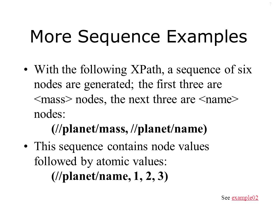 7 More Sequence Examples With the following XPath, a sequence of six nodes are generated; the first three are nodes, the next three are nodes: (//planet/mass, //planet/name) This sequence contains node values followed by atomic values: (//planet/name, 1, 2, 3) See example02example02