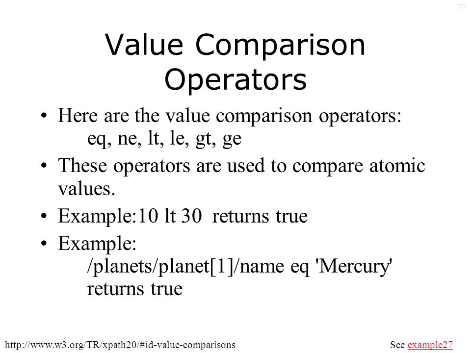 77 Value Comparison Operators Here are the value comparison operators: eq, ne, lt, le, gt, ge These operators are used to compare atomic values.
