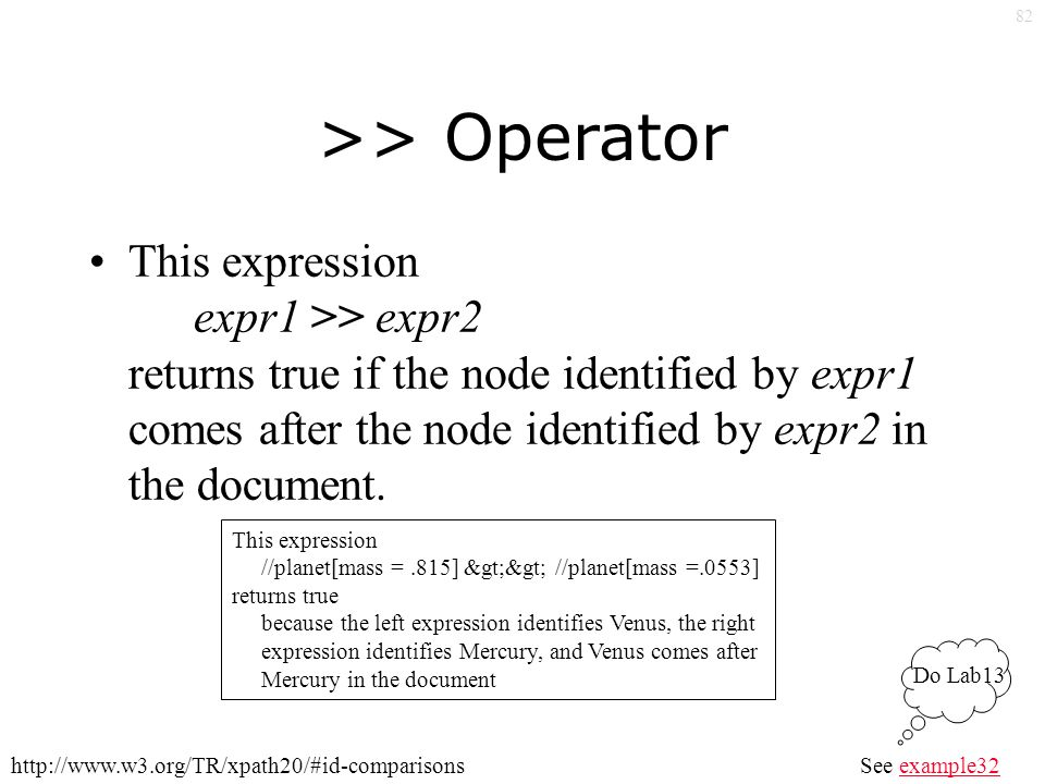 82 >> Operator This expression expr1 >> expr2 returns true if the node identified by expr1 comes after the node identified by expr2 in the document.