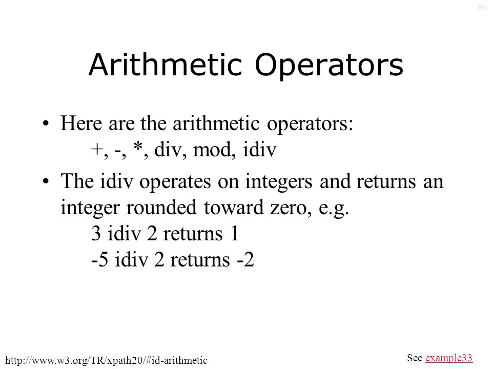 83 Arithmetic Operators Here are the arithmetic operators: +, -, *, div, mod, idiv The idiv operates on integers and returns an integer rounded toward zero, e.g.