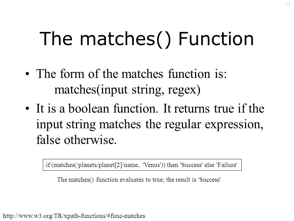 86 The matches() Function The form of the matches function is: matches(input string, regex) It is a boolean function.