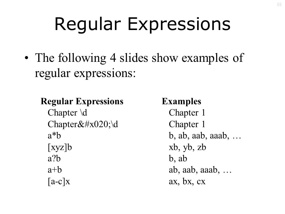 88 Regular Expressions The following 4 slides show examples of regular expressions: Regular Expressions Chapter \d Chapter \d a*b [xyz]b a b a+b [a-c]x Examples Chapter 1 b, ab, aab, aaab, … xb, yb, zb b, ab ab, aab, aaab, … ax, bx, cx