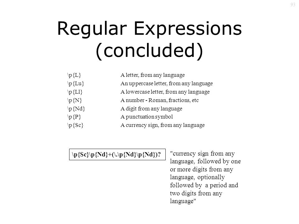 93 Regular Expressions (concluded) \p{L} \p{Lu} \p{Ll} \p{N} \p{Nd} \p{P} \p{Sc} A letter, from any language An uppercase letter, from any language A lowercase letter, from any language A number - Roman, fractions, etc A digit from any language A punctuation symbol A currency sign, from any language \p{Sc}\p{Nd}+(\.\p{Nd}\p{Nd}).