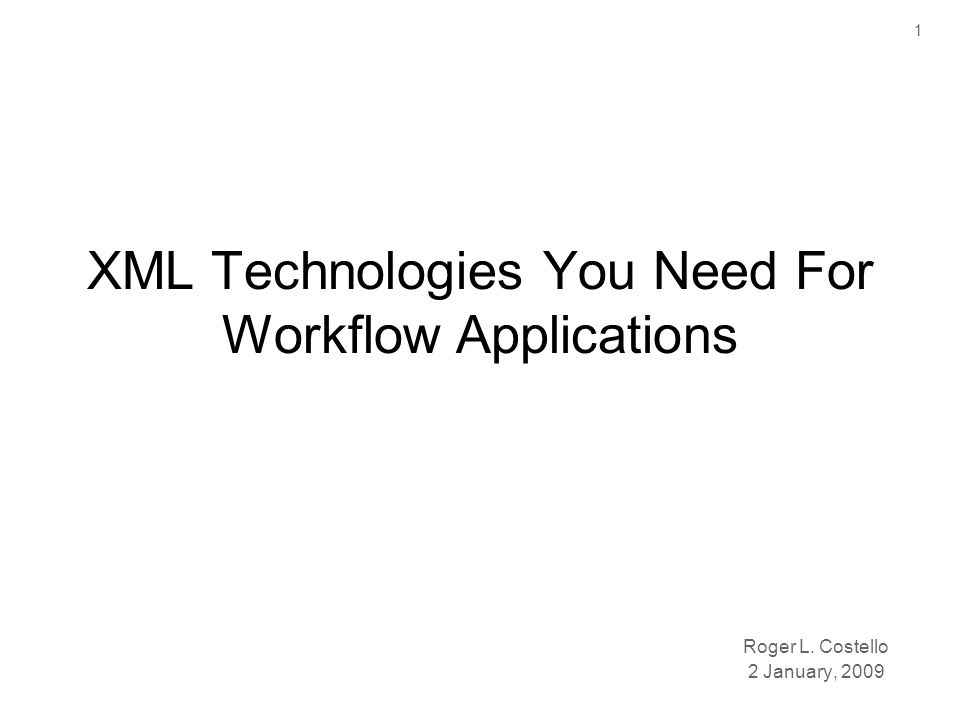 1 XML Technologies You Need For Workflow Applications Roger L. Costello 2 January, 2009