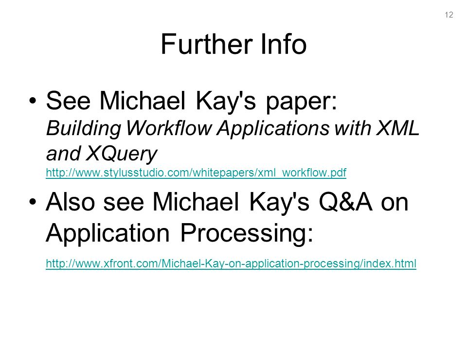 12 Further Info See Michael Kay s paper: Building Workflow Applications with XML and XQuery http://www.stylusstudio.com/whitepapers/xml_workflow.pdf http://www.stylusstudio.com/whitepapers/xml_workflow.pdf Also see Michael Kay s Q&A on Application Processing: http://www.xfront.com/Michael-Kay-on-application-processing/index.html http://www.xfront.com/Michael-Kay-on-application-processing/index.html