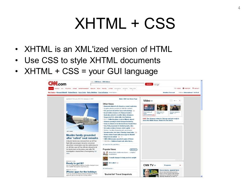 4 XHTML + CSS XHTML is an XML ized version of HTML Use CSS to style XHTML documents XHTML + CSS = your GUI language