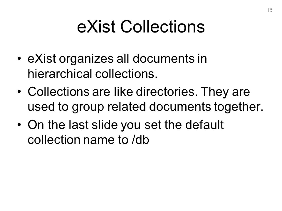 15 eXist Collections eXist organizes all documents in hierarchical collections.