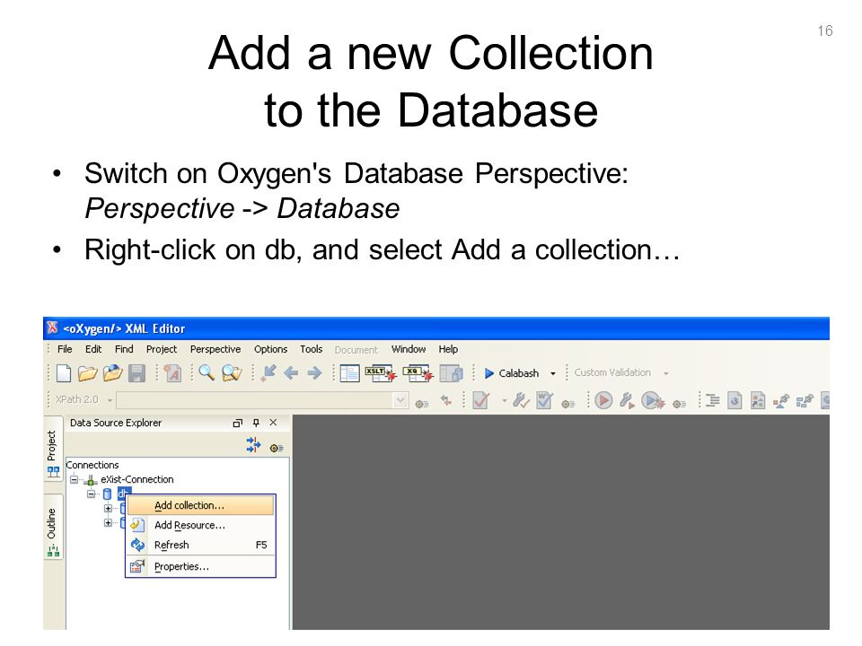 16 Add a new Collection to the Database Switch on Oxygen s Database Perspective: Perspective -> Database Right-click on db, and select Add a collection…