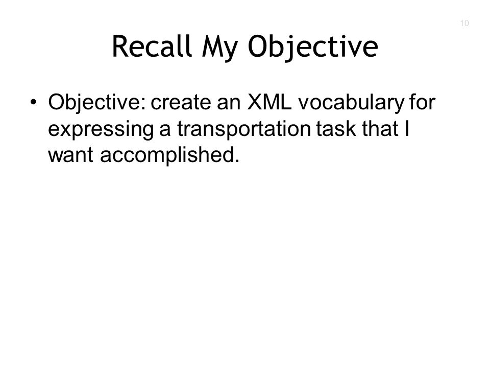10 Recall My Objective Objective: create an XML vocabulary for expressing a transportation task that I want accomplished.