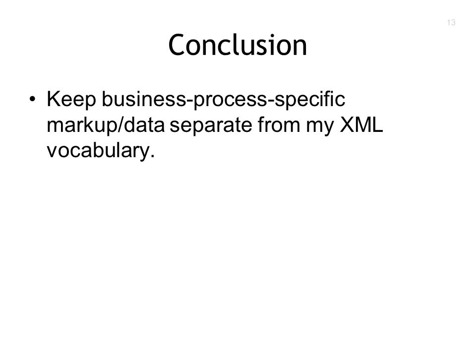 13 Conclusion Keep business-process-specific markup/data separate from my XML vocabulary.