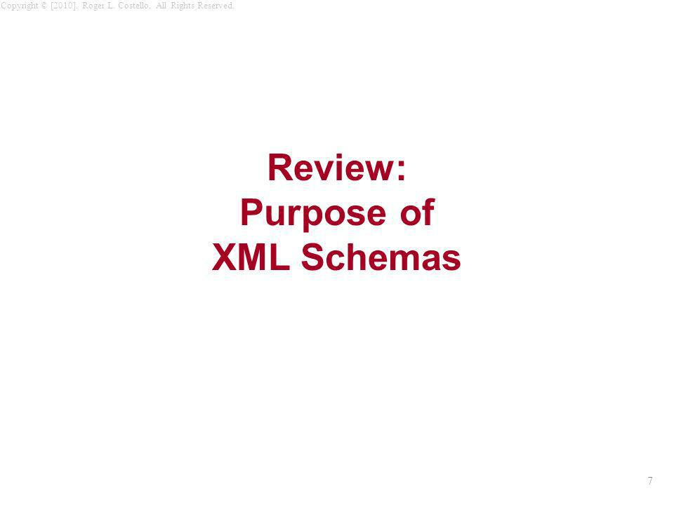7 Copyright © [2010]. Roger L. Costello. All Rights Reserved. Review: Purpose of XML Schemas