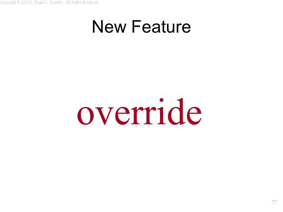 77 Copyright © [2010]. Roger L. Costello. All Rights Reserved. New Feature override