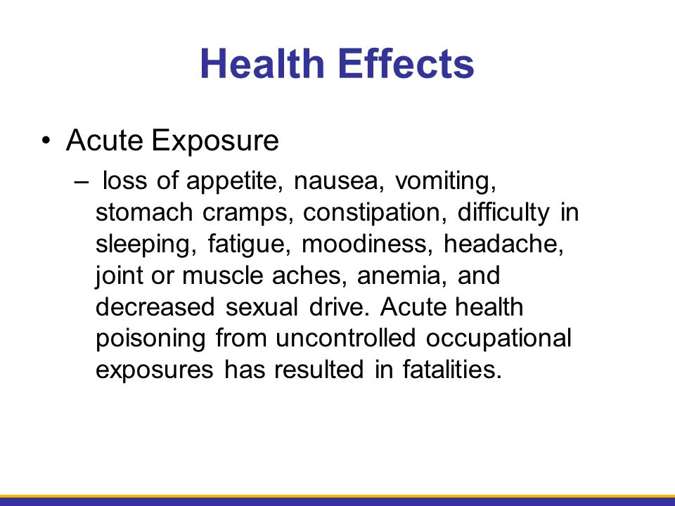 Health Effects Acute Exposure – loss of appetite, nausea, vomiting, stomach cramps, constipation, difficulty in sleeping, fatigue, moodiness, headache, joint or muscle aches, anemia, and decreased sexual drive.