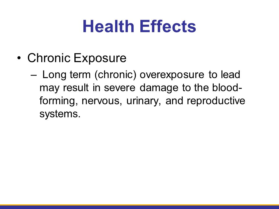 Health Effects Chronic Exposure – Long term (chronic) overexposure to lead may result in severe damage to the blood- forming, nervous, urinary, and reproductive systems.