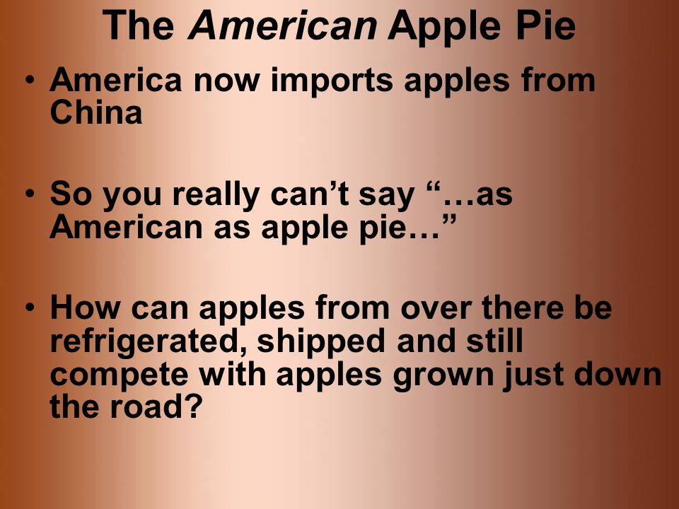 The American Apple Pie America now imports apples from China So you really cant say …as American as apple pie… How can apples from over there be refrigerated, shipped and still compete with apples grown just down the road