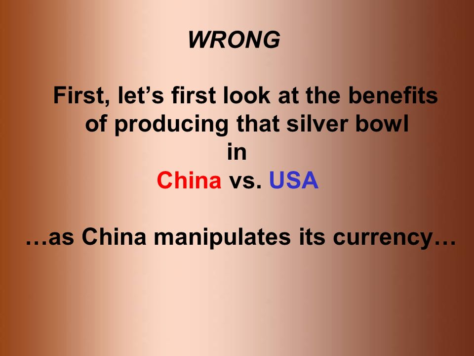WRONG First, lets first look at the benefits of producing that silver bowl in China vs.