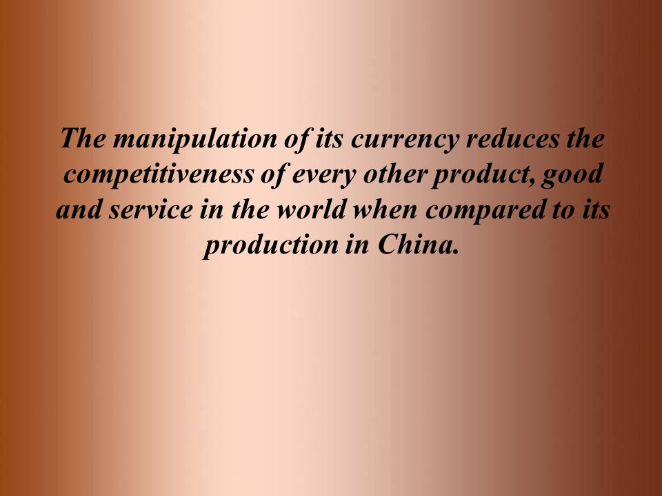 The manipulation of its currency reduces the competitiveness of every other product, good and service in the world when compared to its production in China.