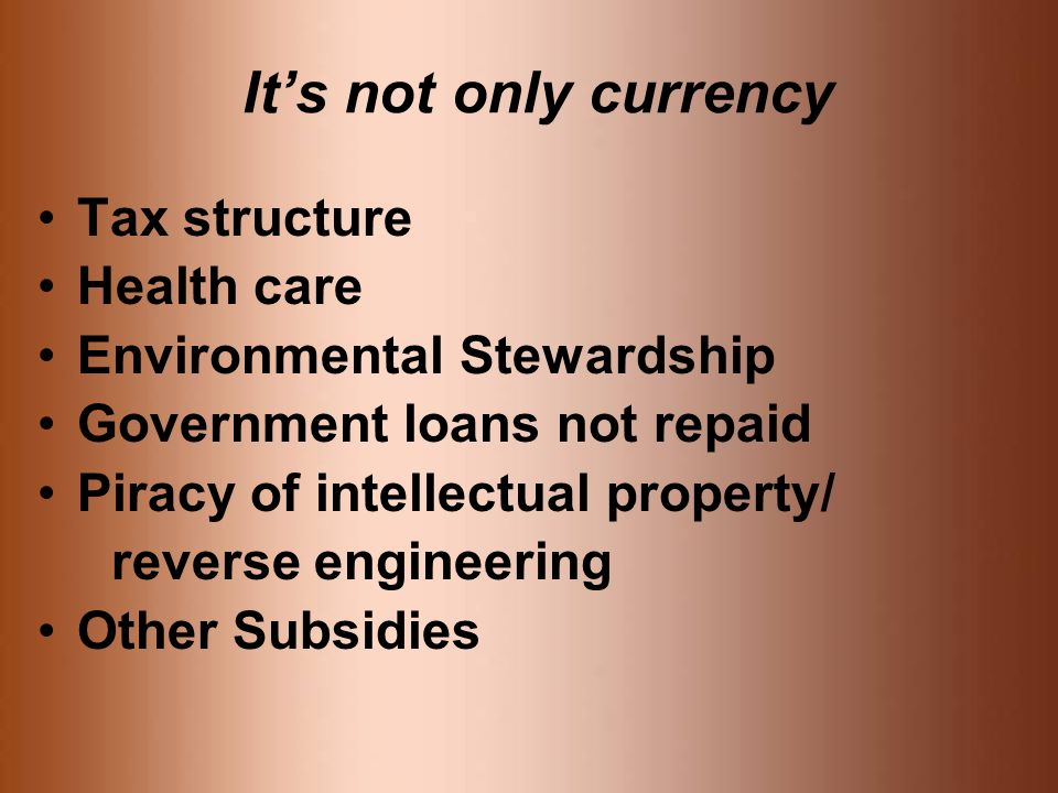 Its not only currency Tax structure Health care Environmental Stewardship Government loans not repaid Piracy of intellectual property/ reverse engineering Other Subsidies