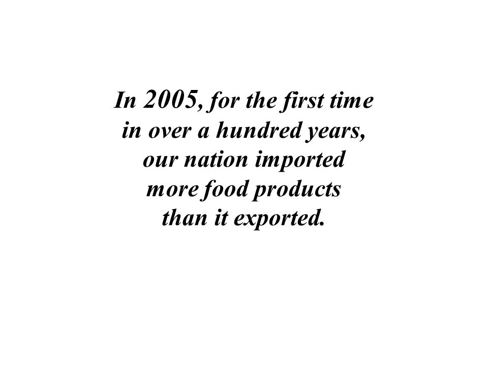 In 2005, for the first time in over a hundred years, our nation imported more food products than it exported.