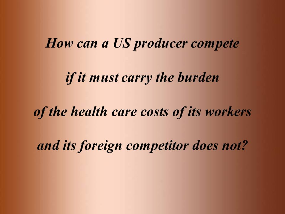 How can a US producer compete if it must carry the burden of the health care costs of its workers and its foreign competitor does not