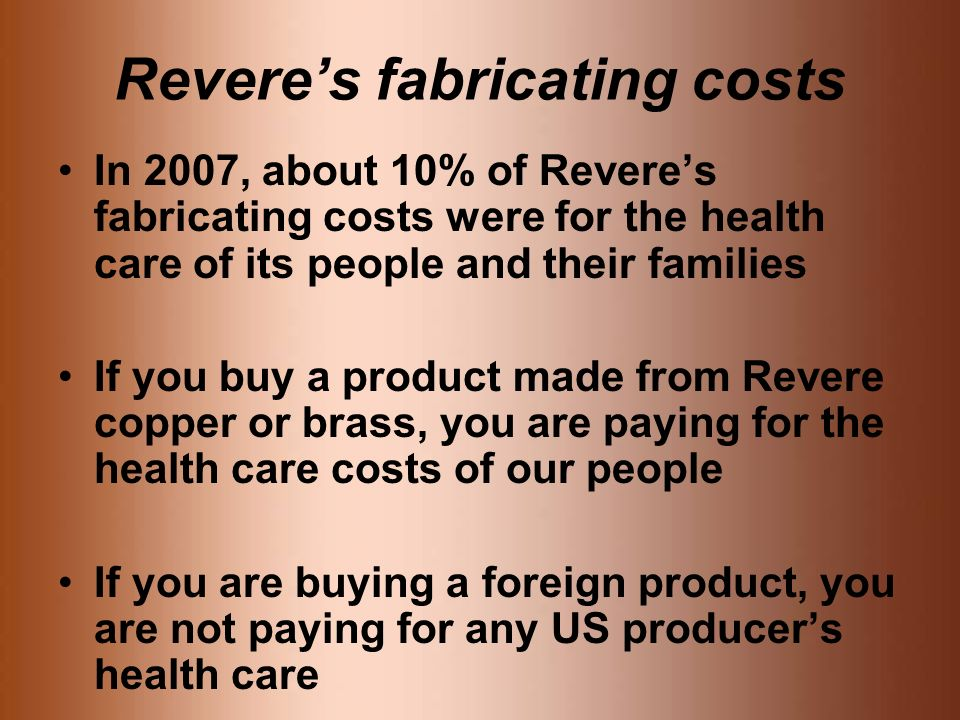 Reveres fabricating costs In 2007, about 10% of Reveres fabricating costs were for the health care of its people and their families If you buy a product made from Revere copper or brass, you are paying for the health care costs of our people If you are buying a foreign product, you are not paying for any US producers health care