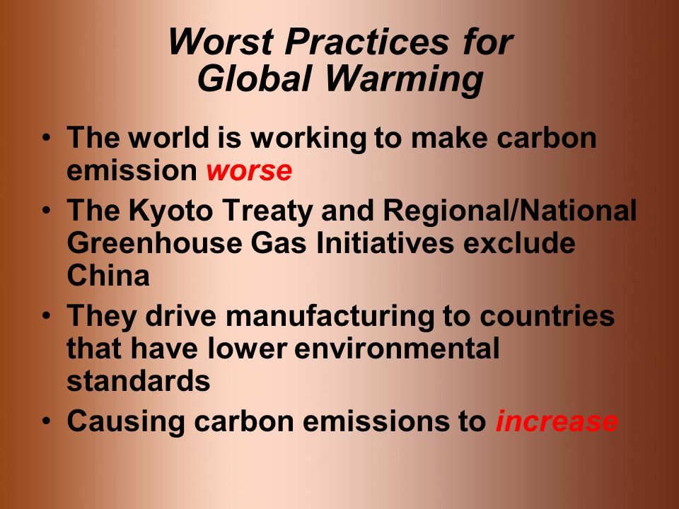 Worst Practices for Global Warming The world is working to make carbon emission worse The Kyoto Treaty and Regional/National Greenhouse Gas Initiatives exclude China They drive manufacturing to countries that have lower environmental standards Causing carbon emissions to increase