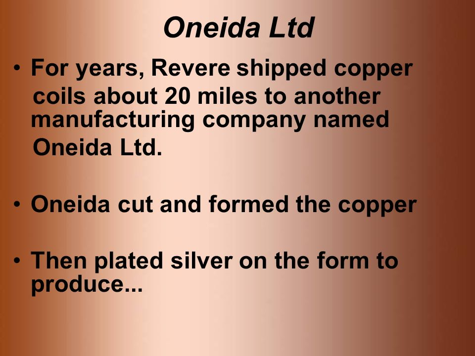 Oneida Ltd For years, Revere shipped copper coils about 20 miles to another manufacturing company named Oneida Ltd.
