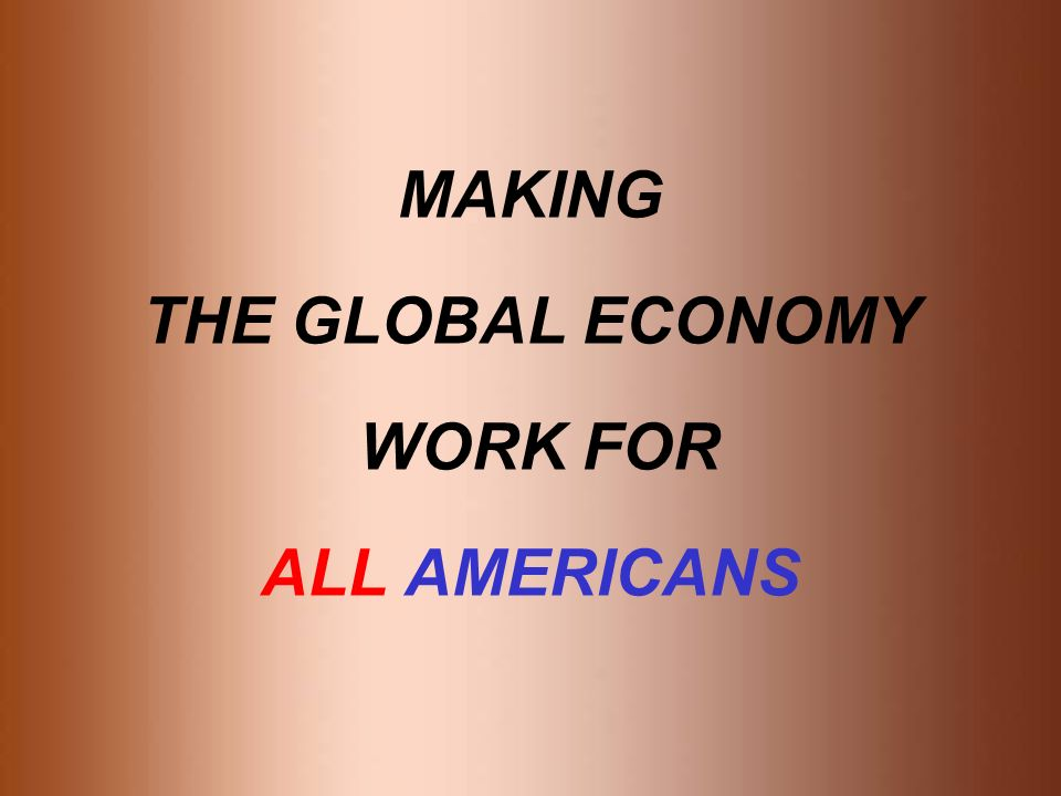MAKING THE GLOBAL ECONOMY WORK FOR ALL AMERICANS