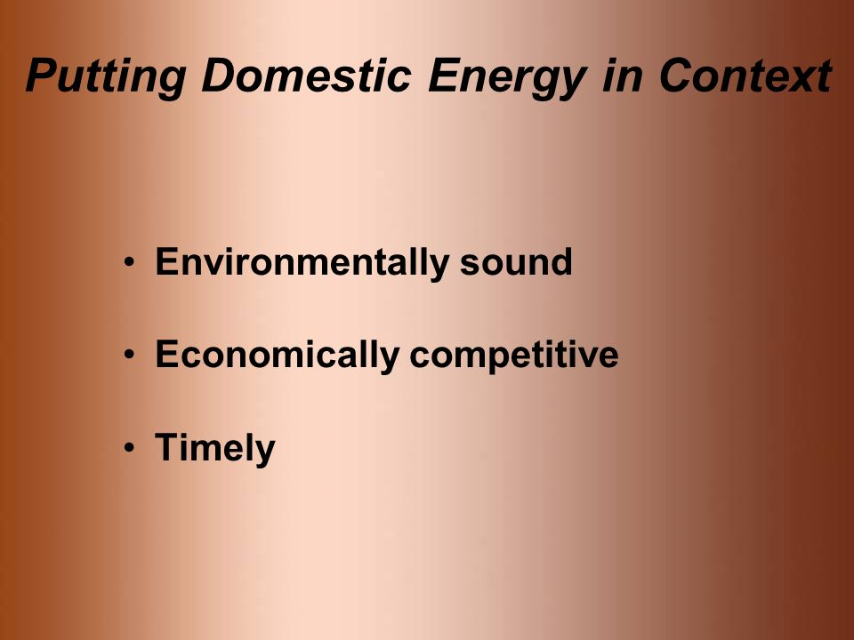 Putting Domestic Energy in Context Environmentally sound Economically competitive Timely