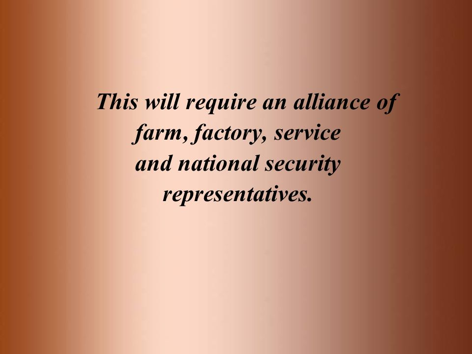 This will require an alliance of farm, factory, service and national security representatives.