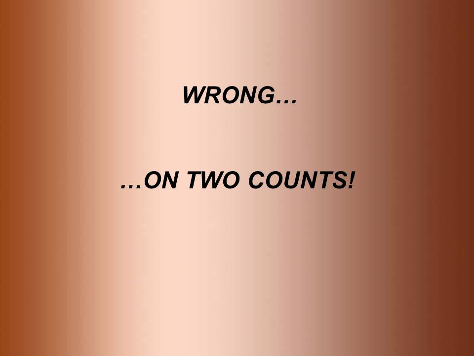 WRONG… …ON TWO COUNTS!