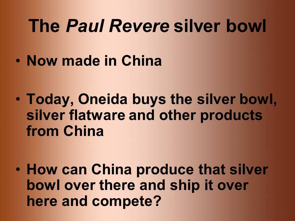 The Paul Revere silver bowl Now made in China Today, Oneida buys the silver bowl, silver flatware and other products from China How can China produce that silver bowl over there and ship it over here and compete