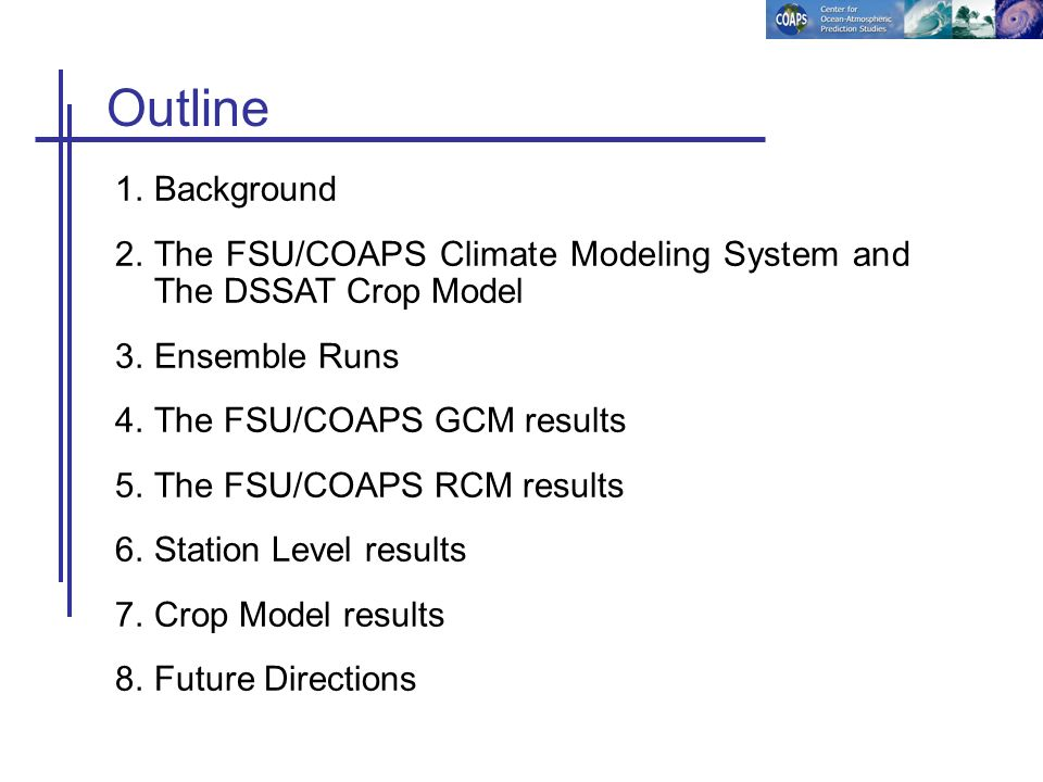 Outline 1.Background 2.The FSU/COAPS Climate Modeling System and The DSSAT Crop Model 3.Ensemble Runs 4.The FSU/COAPS GCM results 5.The FSU/COAPS RCM results 6.Station Level results 7.Crop Model results 8.Future Directions