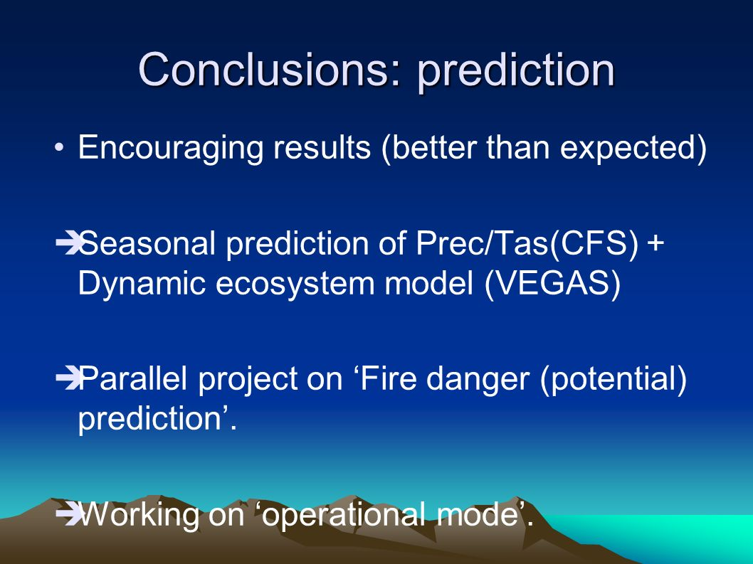 Conclusions: prediction Encouraging results (better than expected) Seasonal prediction of Prec/Tas(CFS) + Dynamic ecosystem model (VEGAS) Parallel project on Fire danger (potential) prediction.